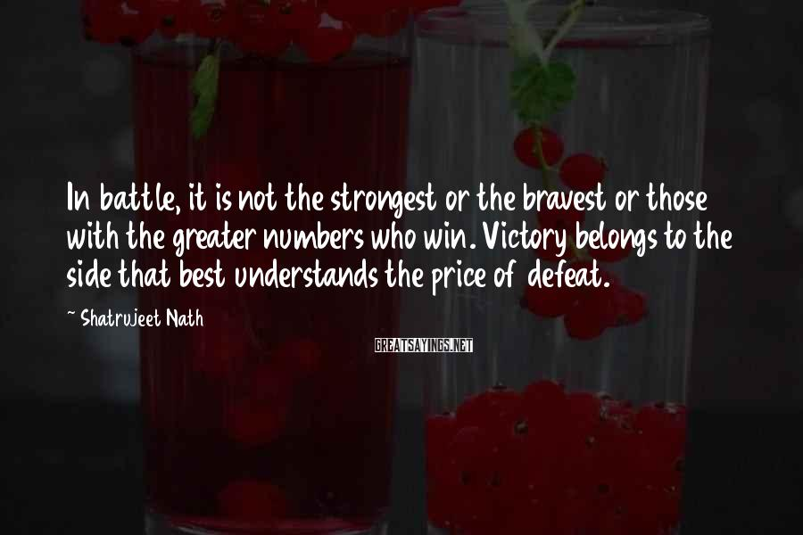 Shatrujeet Nath Sayings: In battle, it is not the strongest or the bravest or those with the greater