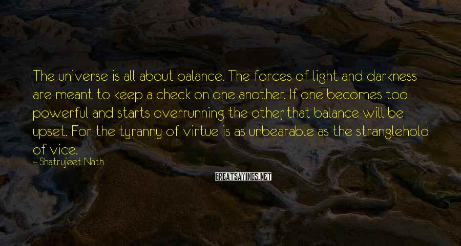 Shatrujeet Nath Sayings: The universe is all about balance. The forces of light and darkness are meant to
