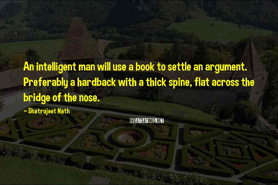Shatrujeet Nath Sayings: An intelligent man will use a book to settle an argument. Preferably a hardback with