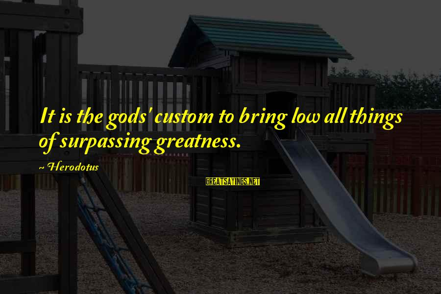 Shawn Milke Sayings By Herodotus: It is the gods' custom to bring low all things of surpassing greatness.