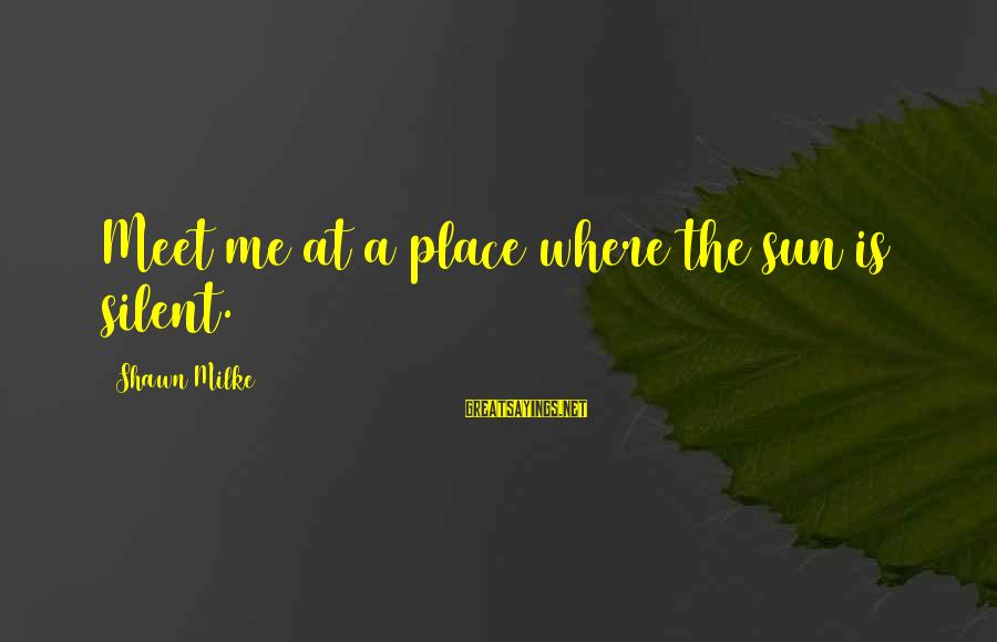 Shawn Milke Sayings By Shawn Milke: Meet me at a place where the sun is silent.