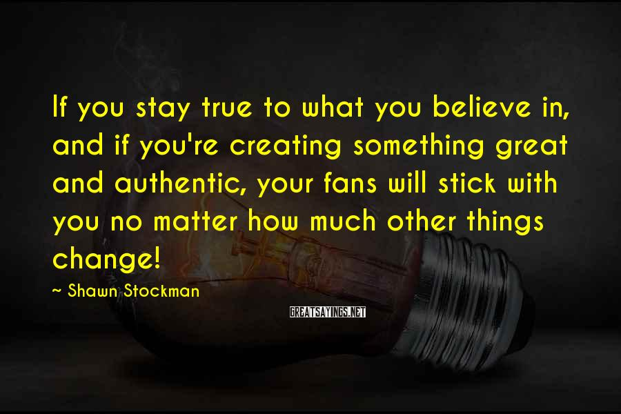 Shawn Stockman Sayings: If you stay true to what you believe in, and if you're creating something great