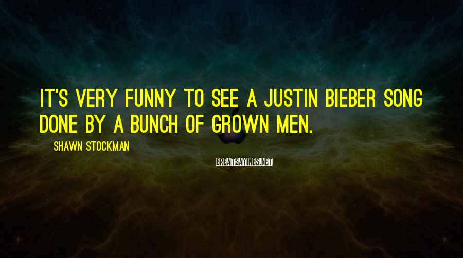 Shawn Stockman Sayings: It's very funny to see a Justin Bieber song done by a bunch of grown