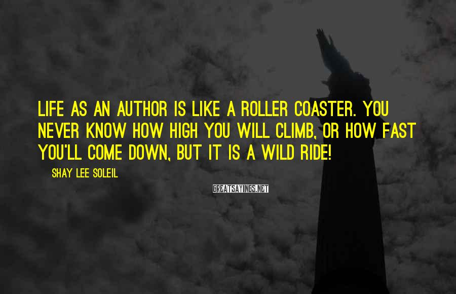 Shay Lee Soleil Sayings: Life as an Author is like a roller coaster. You never know how high you