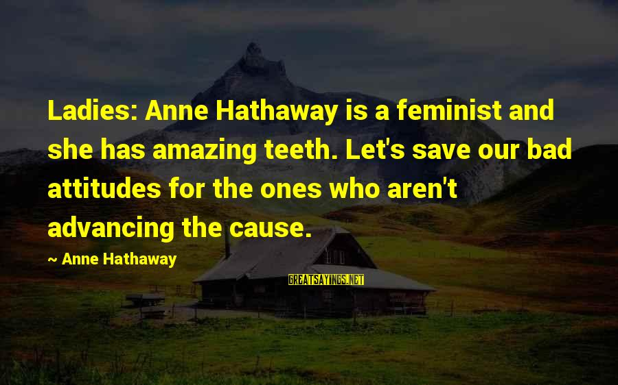 She Has Attitude Sayings By Anne Hathaway: Ladies: Anne Hathaway is a feminist and she has amazing teeth. Let's save our bad