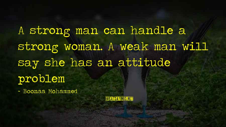 She Has Attitude Sayings By Boonaa Mohammed: A strong man can handle a strong woman. A weak man will say she has