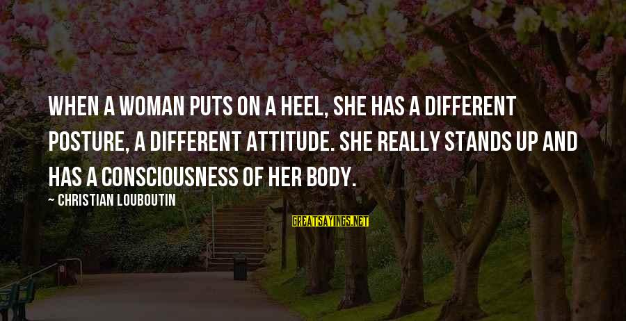 She Has Attitude Sayings By Christian Louboutin: When a woman puts on a heel, she has a different posture, a different attitude.