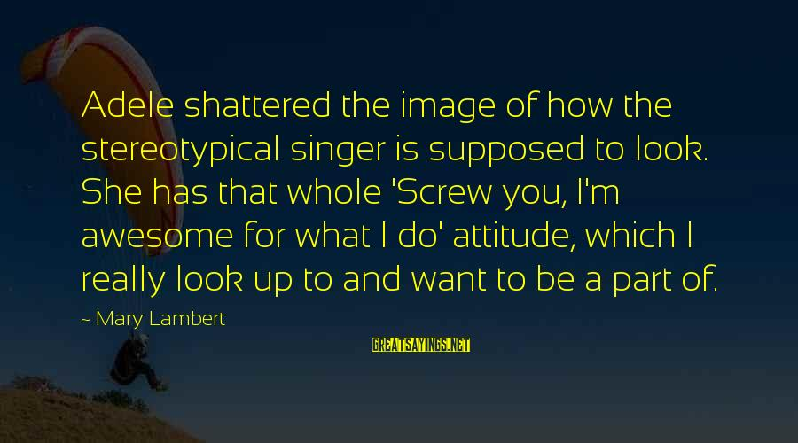She Has Attitude Sayings By Mary Lambert: Adele shattered the image of how the stereotypical singer is supposed to look. She has