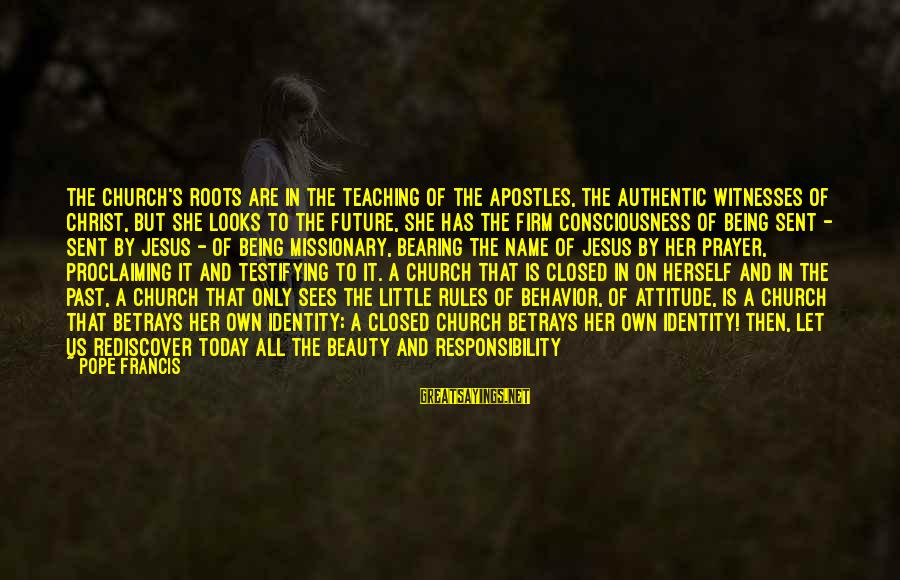 She Has Attitude Sayings By Pope Francis: The Church's roots are in the teaching of the apostles, the authentic witnesses of Christ,