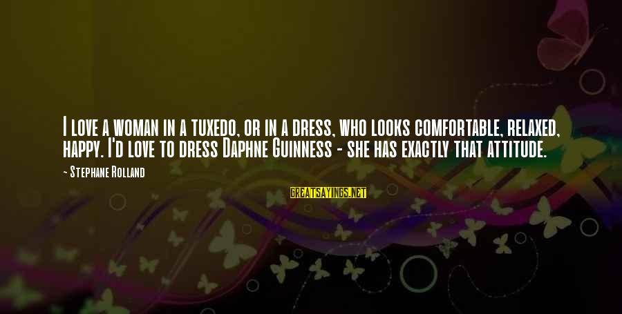 She Has Attitude Sayings By Stephane Rolland: I love a woman in a tuxedo, or in a dress, who looks comfortable, relaxed,