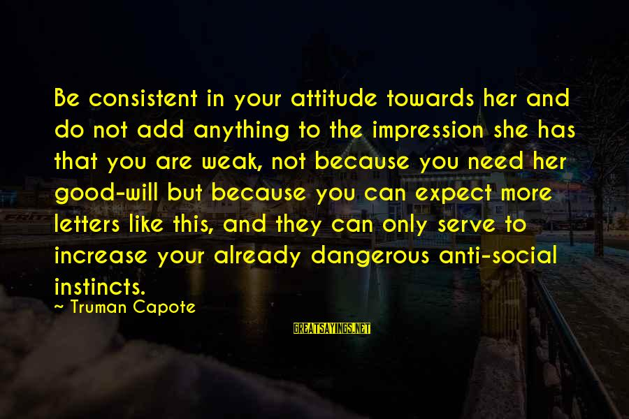 She Has Attitude Sayings By Truman Capote: Be consistent in your attitude towards her and do not add anything to the impression