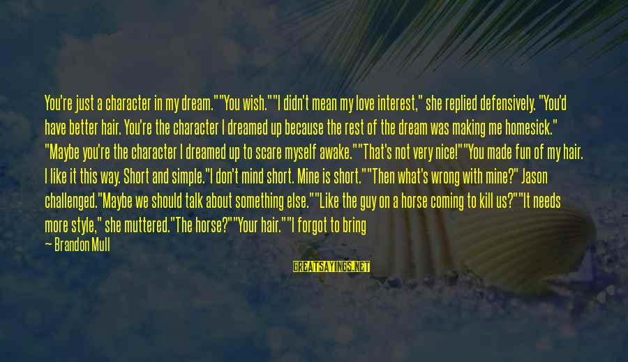 """She Is Not Mine Sayings By Brandon Mull: You're just a character in my dream.""""""""You wish.""""""""I didn't mean my love interest,"""" she replied"""