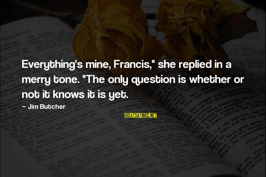 """She Is Not Mine Sayings By Jim Butcher: Everything's mine, Francis,"""" she replied in a merry tone. """"The only question is whether or"""