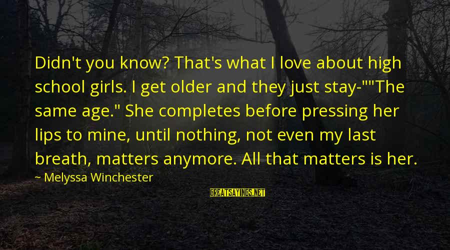 She Is Not Mine Sayings By Melyssa Winchester: Didn't you know? That's what I love about high school girls. I get older and