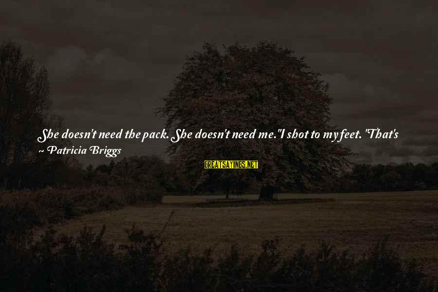 """She Is Not Mine Sayings By Patricia Briggs: She doesn't need the pack. She doesn't need me.""""I shot to my feet. """"That's not"""