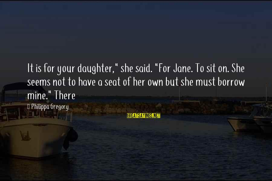 """She Is Not Mine Sayings By Philippa Gregory: It is for your daughter,"""" she said. """"For Jane. To sit on. She seems not"""