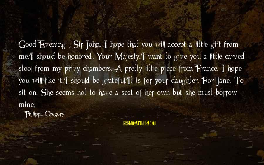 She Is Not Mine Sayings By Philippa Gregory: Good Evening , Sir John. I hope that you will accept a little gift from