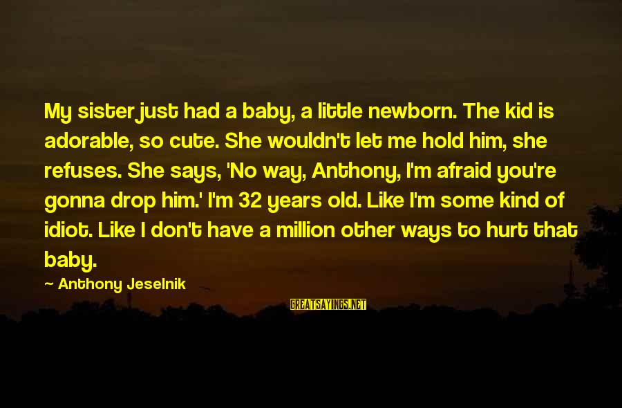 She Like My Little Sister Sayings By Anthony Jeselnik: My sister just had a baby, a little newborn. The kid is adorable, so cute.