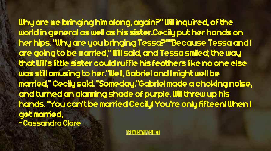 """She Like My Little Sister Sayings By Cassandra Clare: Why are we bringing him along, again?"""" Will inquired, of the world in general as"""