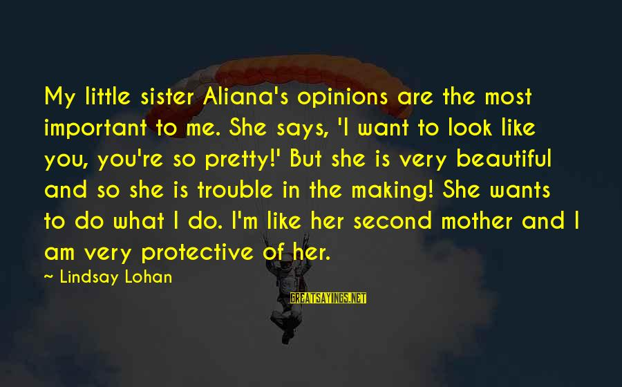 She Like My Little Sister Sayings By Lindsay Lohan: My little sister Aliana's opinions are the most important to me. She says, 'I want