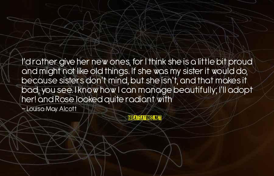 She Like My Little Sister Sayings By Louisa May Alcott: I'd rather give her new ones, for I think she is a little bit proud