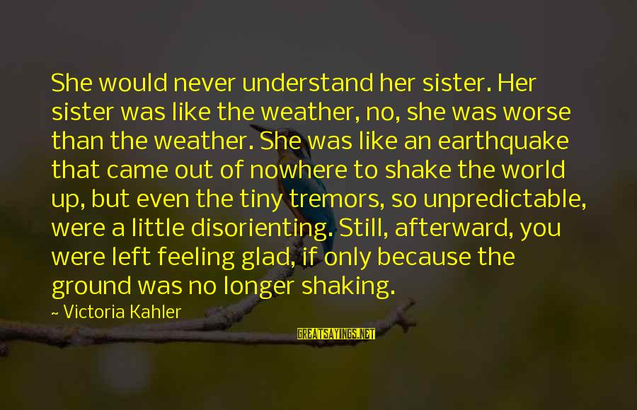 She Like My Little Sister Sayings By Victoria Kahler: She would never understand her sister. Her sister was like the weather, no, she was