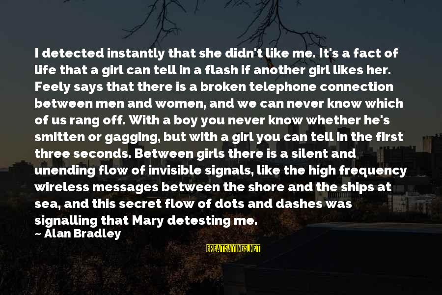 She Likes Sayings By Alan Bradley: I detected instantly that she didn't like me. It's a fact of life that a