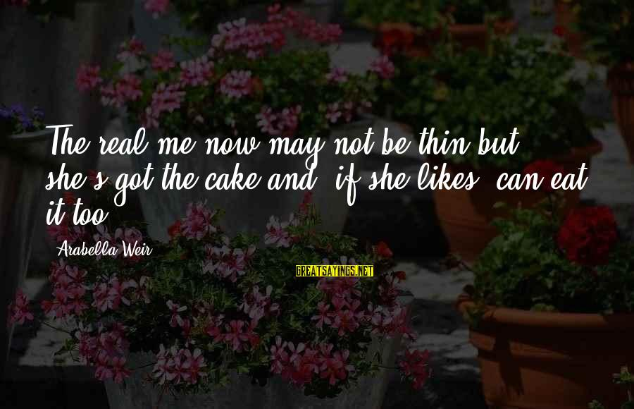 She Likes Sayings By Arabella Weir: The real me now may not be thin but she's got the cake and, if