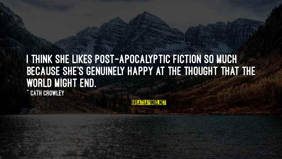 She Likes Sayings By Cath Crowley: I think she likes post-apocalyptic fiction so much because she's genuinely happy at the thought