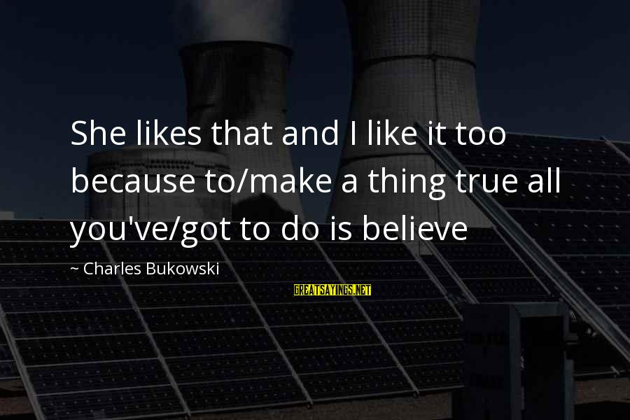 She Likes Sayings By Charles Bukowski: She likes that and I like it too because to/make a thing true all you've/got