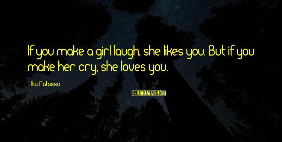 She Likes Sayings By Ika Natassa: If you make a girl laugh, she likes you. But if you make her cry,