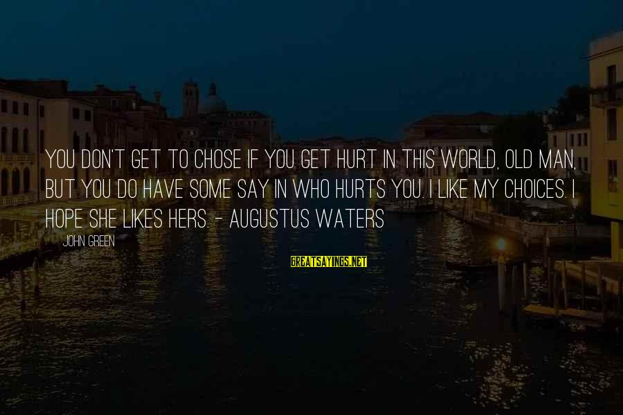 She Likes Sayings By John Green: You don't get to chose if you get hurt in this world, old man, but