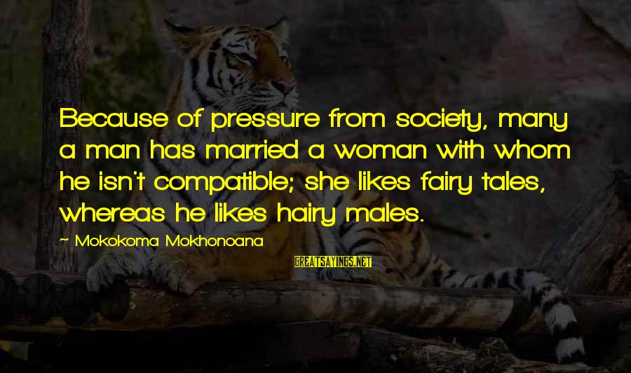 She Likes Sayings By Mokokoma Mokhonoana: Because of pressure from society, many a man has married a woman with whom he
