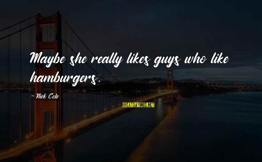 She Likes Sayings By Nick Cole: Maybe she really likes guys who like hamburgers.