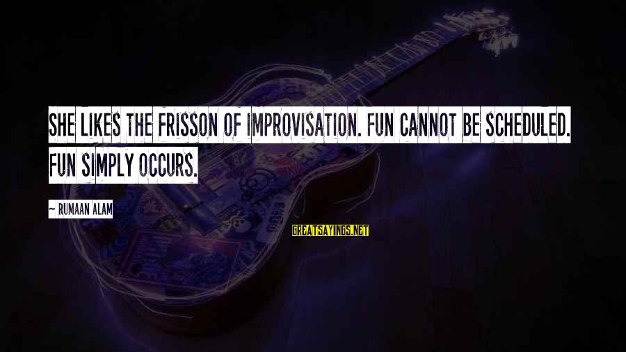 She Likes Sayings By Rumaan Alam: She likes the frisson of improvisation. Fun cannot be scheduled. Fun simply occurs.