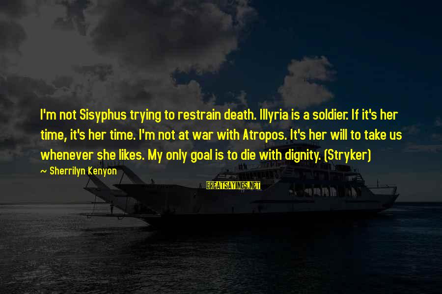 She Likes Sayings By Sherrilyn Kenyon: I'm not Sisyphus trying to restrain death. Illyria is a soldier. If it's her time,