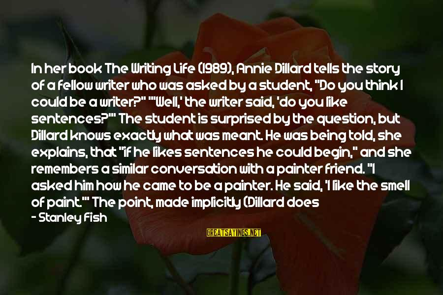 She Likes Sayings By Stanley Fish: In her book The Writing Life (1989), Annie Dillard tells the story of a fellow