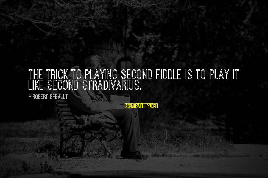 Sheboygan Movie Sayings By Robert Breault: The trick to playing second fiddle is to play it like second Stradivarius.
