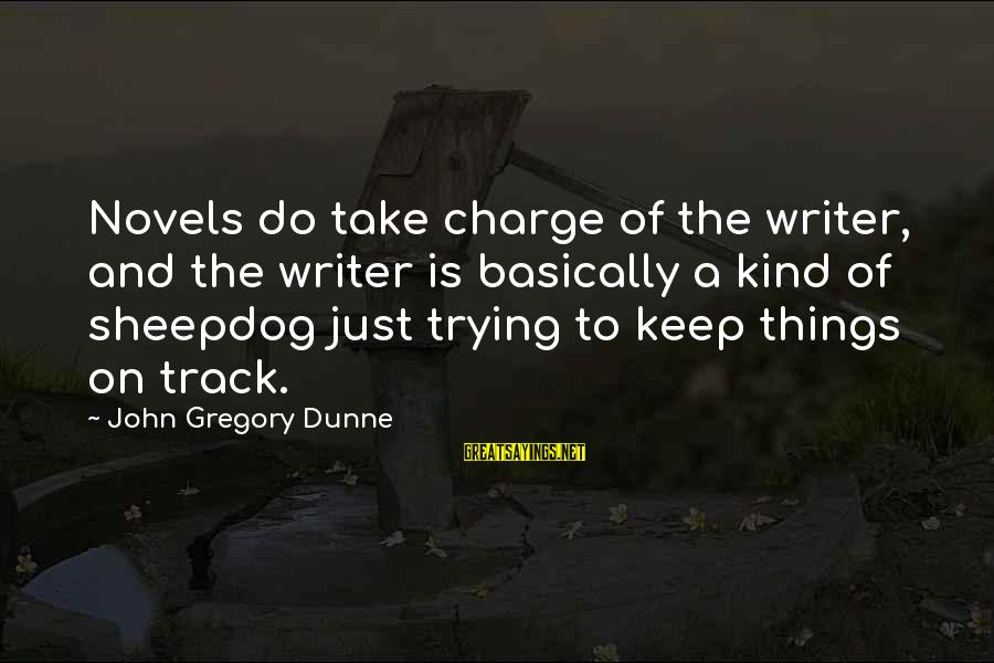 Sheepdog Sayings By John Gregory Dunne: Novels do take charge of the writer, and the writer is basically a kind of