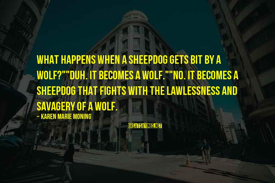 """Sheepdog Sayings By Karen Marie Moning: What happens when a sheepdog gets bit by a wolf?""""""""Duh. It becomes a wolf.""""""""No. It"""
