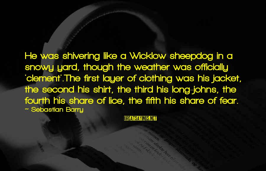 Sheepdog Sayings By Sebastian Barry: He was shivering like a Wicklow sheepdog in a snowy yard, though the weather was
