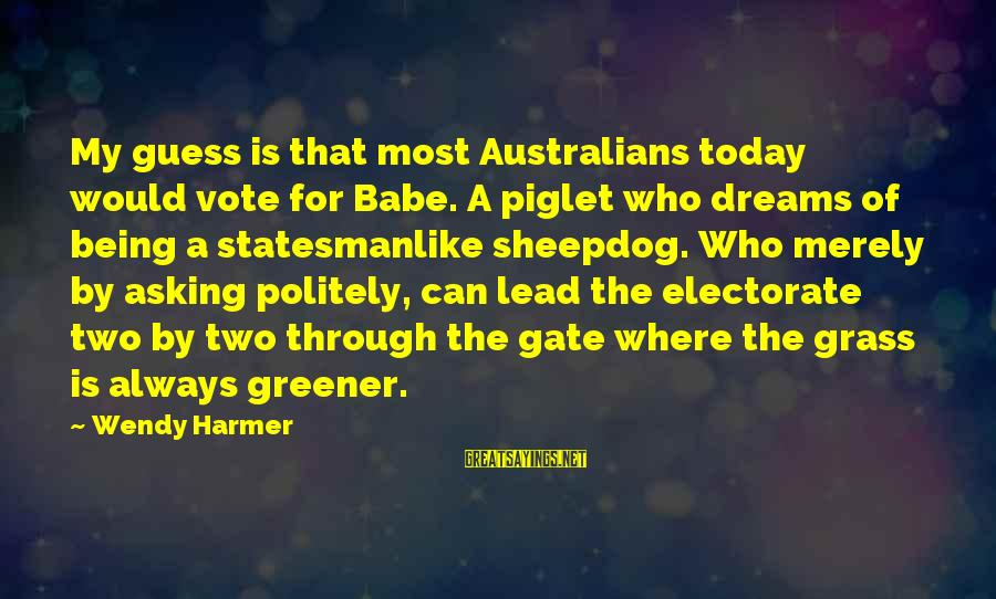 Sheepdog Sayings By Wendy Harmer: My guess is that most Australians today would vote for Babe. A piglet who dreams