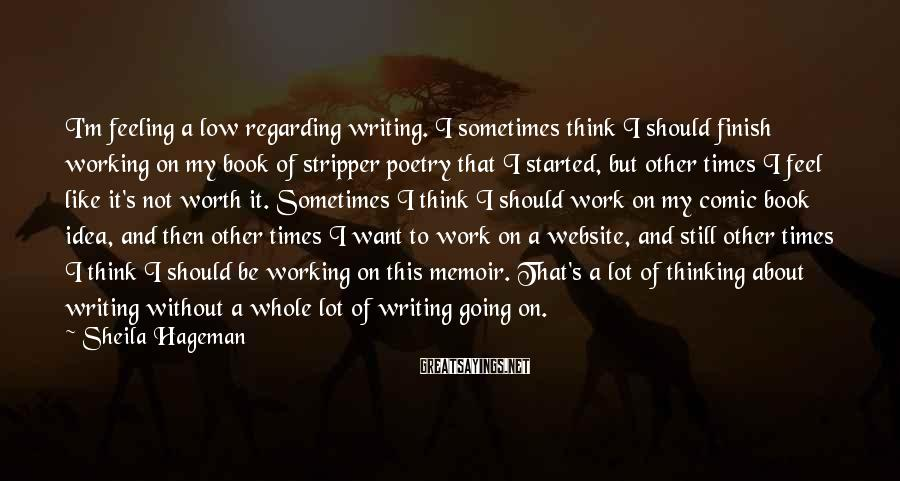 Sheila Hageman Sayings: I'm feeling a low regarding writing. I sometimes think I should finish working on my