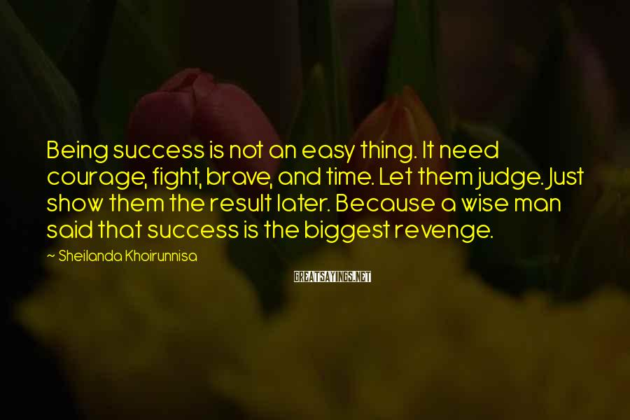 Sheilanda Khoirunnisa Sayings: Being success is not an easy thing. It need courage, fight, brave, and time. Let
