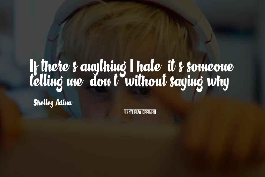 "Shelley Adina Sayings: If there's anything I hate, it's someone telling me ""don't"" without saying why."