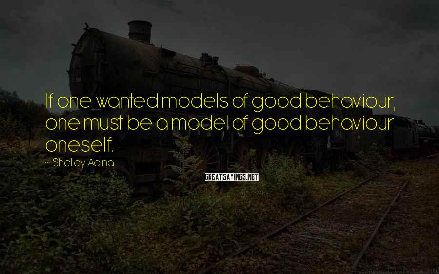 Shelley Adina Sayings: If one wanted models of good behaviour, one must be a model of good behaviour