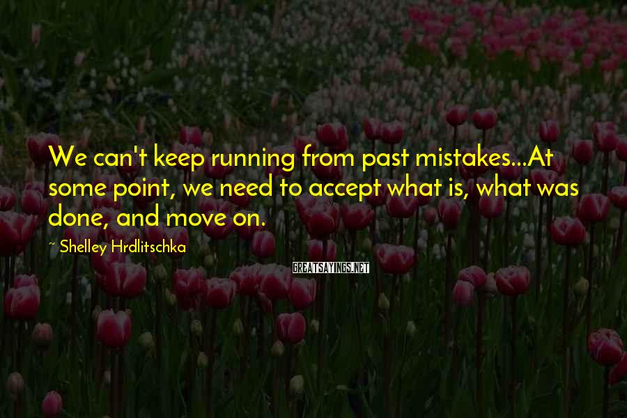 Shelley Hrdlitschka Sayings: We can't keep running from past mistakes...At some point, we need to accept what is,