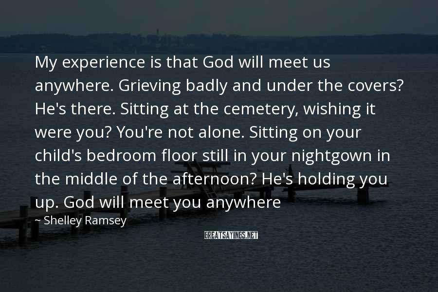 Shelley Ramsey Sayings: My experience is that God will meet us anywhere. Grieving badly and under the covers?