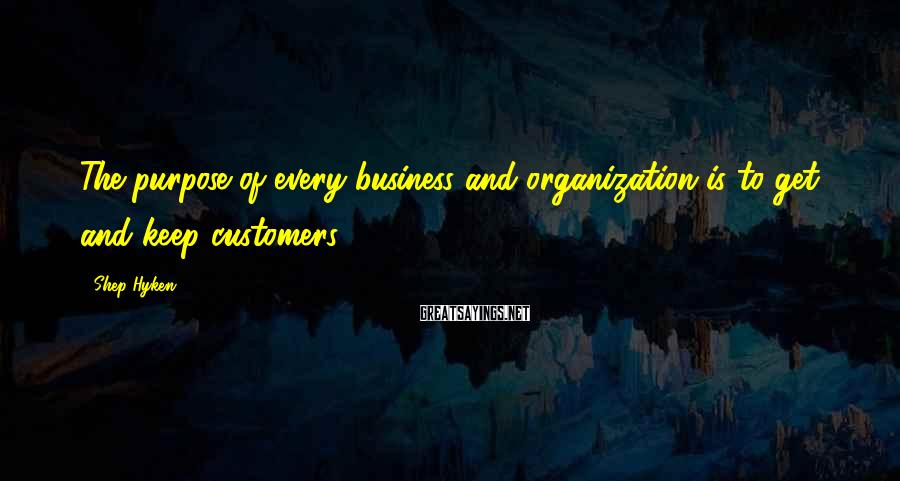 Shep Hyken Sayings: The purpose of every business and organization is to get and keep customers.