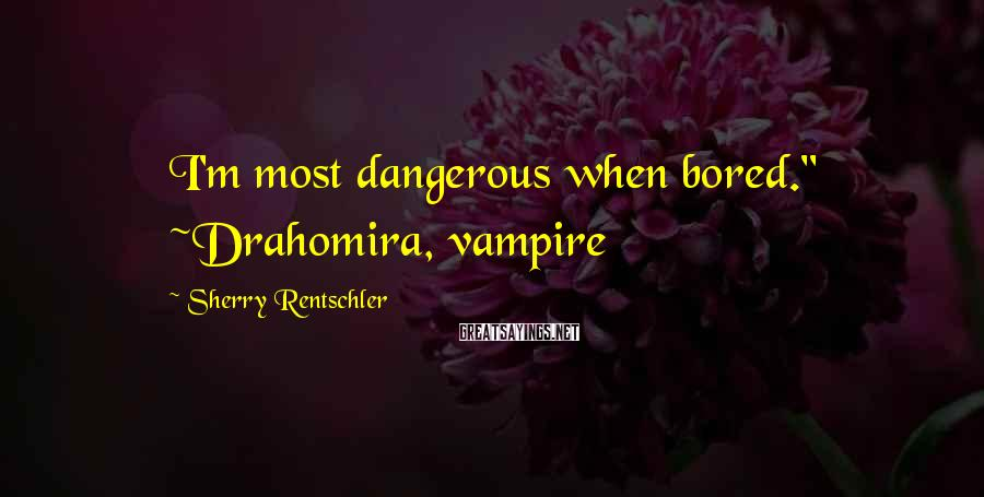 "Sherry Rentschler Sayings: I'm most dangerous when bored."" ~Drahomira, vampire"